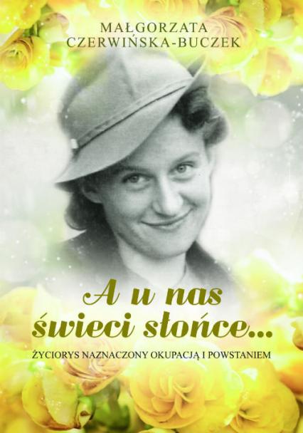 A u nas świeci słońce Życiorys naznaczony okupacją i Powstaniem - Małgorzata Czerwińska-Buczek | okładka