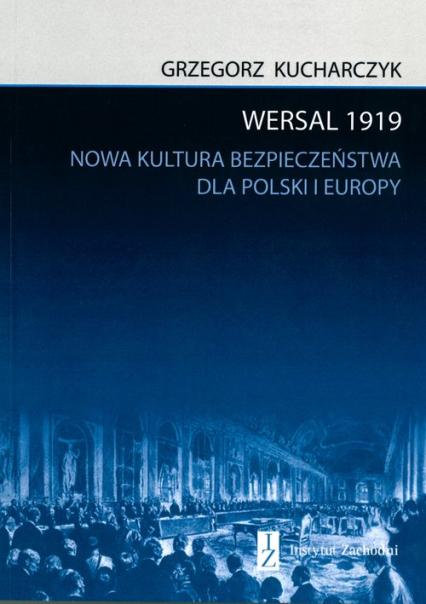 Wersal 1919 Nowa kultura bezpieczeństwa dla Polski i Europy - Grzegorz Kucharczyk   okładka