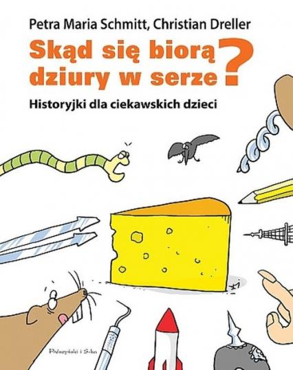 Skąd się biorą dziury w serze? Historyjki dla ciekawskich dzieci - Christian Dreller, Schmitt Petra Maria   okładka