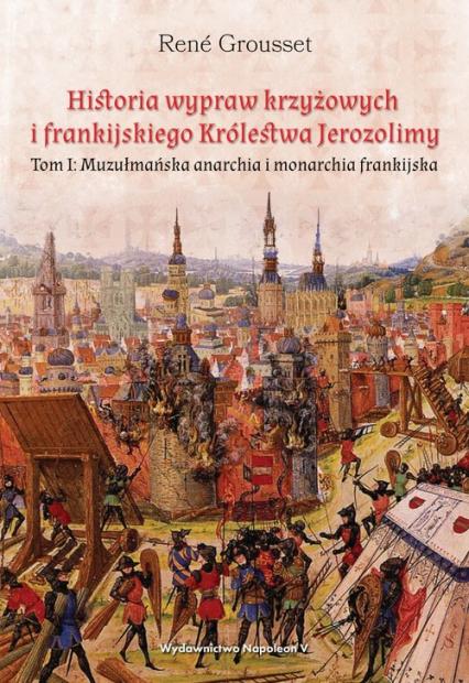 Historia wypraw krzyżowych i frankijskiego Królestwa Jerozolimy Tom I. Muzułmańska anarchia i monarchia frankijska - Grousset René | okładka