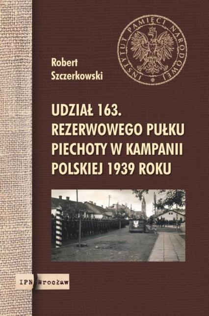 Udział 163. rezerwowego pułku piechoty w kampanii polskiej 1939 roku - Robert Szczerkowski | okładka