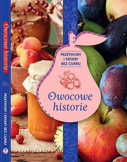 Owocowe historie przetwory i desery bez cukru - zbiorowe Opracowanie | okładka