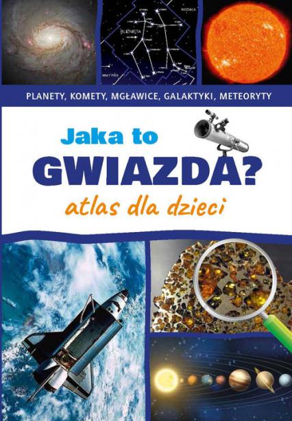 Jaka to gwiazda Atlas dla dzieci Planety, komety, mgławice, galaktyki, meteoryty - Przemysław Rudź | okładka