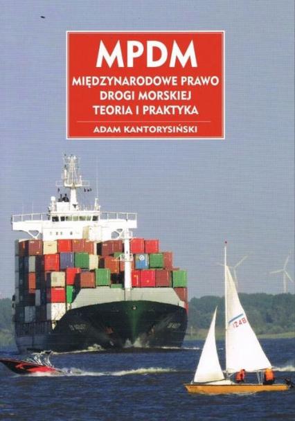 MPDM Międzynarodowe prawo drogi morskiej Teoria i praktyka - Adam Kantorysiński | okładka