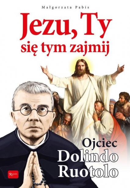 Jezu, Ty się tym zajmij Ojciec Dolindo Ruotolo - Małgorzata Pabis | okładka