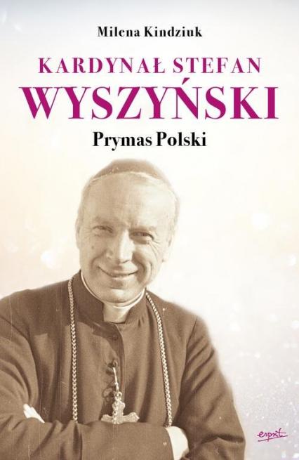 Kardynał Stefan Wyszyński Prymas Polski - Milena Kindziuk | okładka