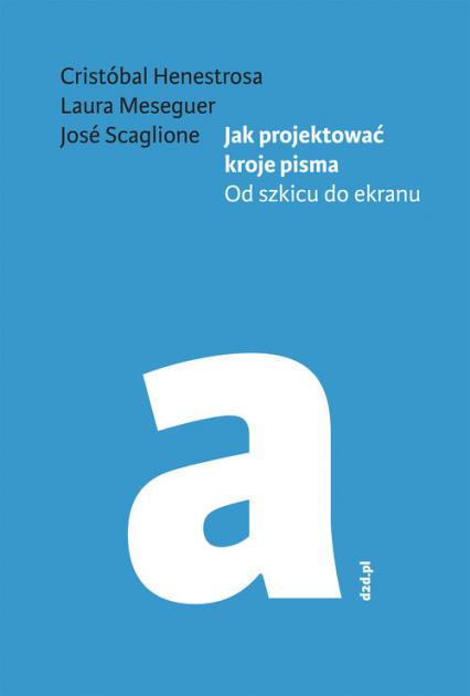 Jak projektować kroje pisma Od szkicu do ekranu - Henestrosa Cristóbal, Meseguer Laura, Scaglione José | okładka