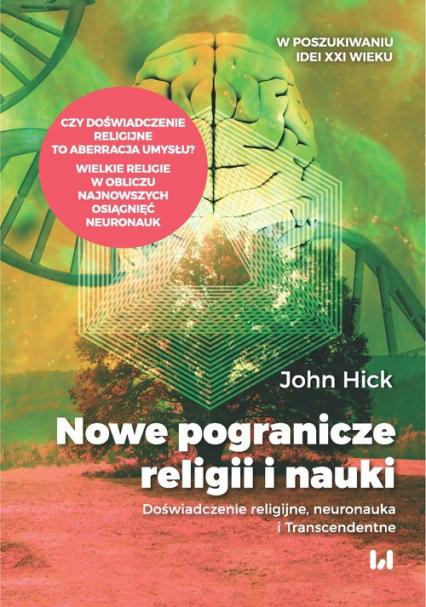 Nowe pogranicze religii i nauki Doświadczenie religijne, neuronauka i Transcendentne - John Hick | okładka