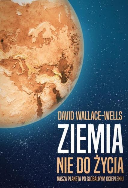 Ziemia nie do życia Nasza planeta po globalnym ociepleniu - David Wallace-Wells | okładka