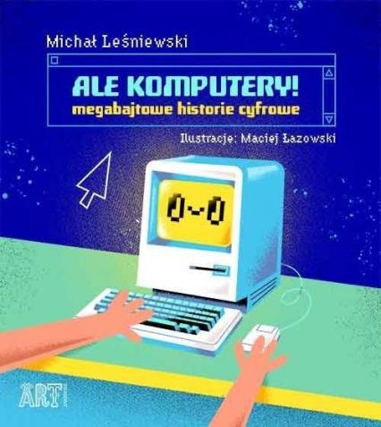 Ale komputery Megabajtowe historie cyfrowe - Michał Leśniewski | okładka