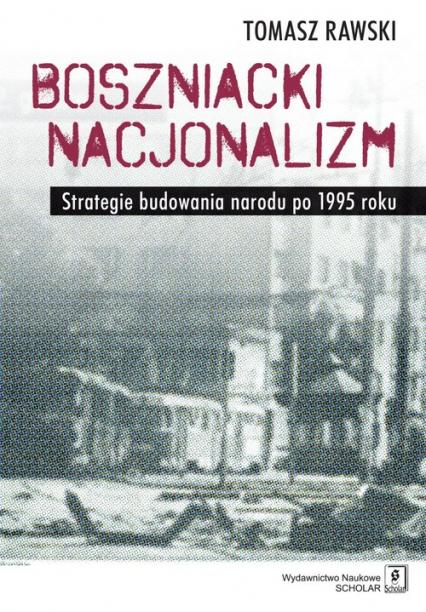 Boszniacki nacjonalizm Strategie budowania narodu po 1995 roku - Tomasz Rawski | okładka