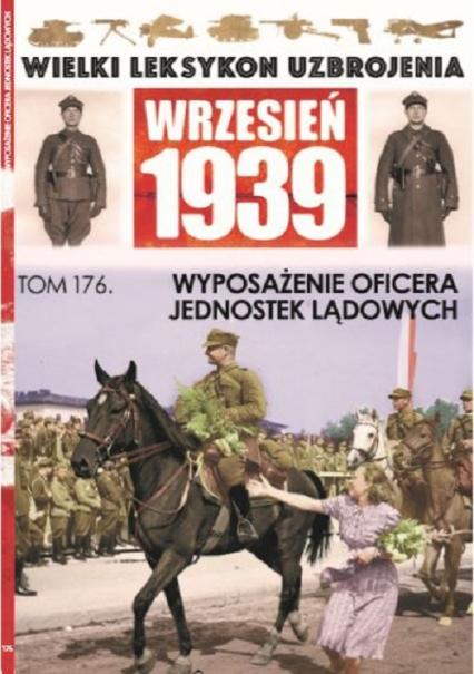 Wielki Leksykon Uzbrojenia Wrzesień 1939 Tom 176 Wyposażenie Oficera Jednostek Lądowych - zbiorowe opracowanie   okładka
