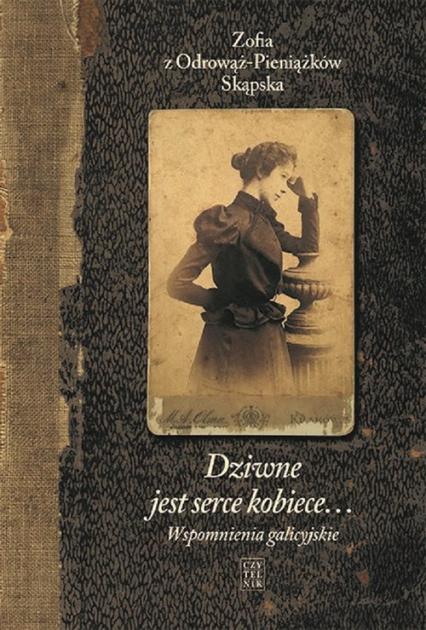 Dziwne jest serce kobiece Wspomnienia galicyjskie - Skąpska z Odrowąż-Pieniążków Zofia | okładka