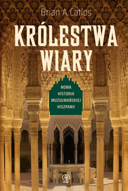 Królestwa wiary Nowa historia muzułmańskiej Hiszpanii - Catlos Brian A.   okładka