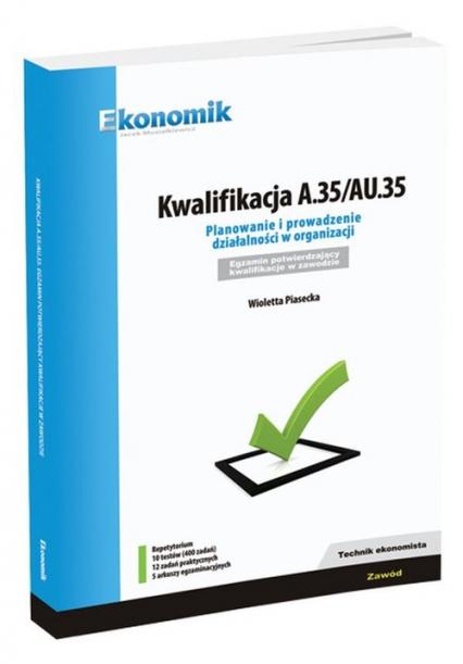 Kwalifikacja A.35/AU.35 Planowanie i prowadzenie działalności w organizacji Repetytorium Egzamin potwierdzający kwalifikacje w zawodzie. Technik ekonomista - Wioletta Piasecka | okładka