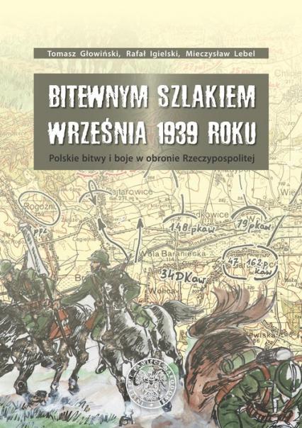 Bitewnym szlakiem Września 1939 roku Polskie bitwy i boje w obronie Rzeczypospolitej - Głowiński Tomasz , Igielski Rafał ,Lebel  Mieczysław | okładka