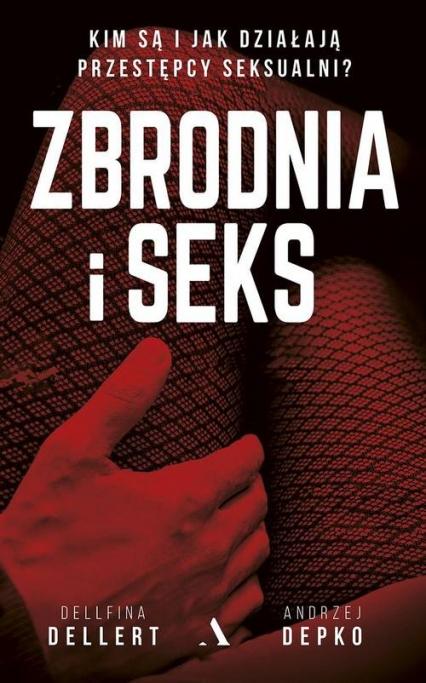 Zbrodnia i seks Kim są i jak działają przestępcy seksualni? - Dellert Dellfina, Depko Andrzej   okładka