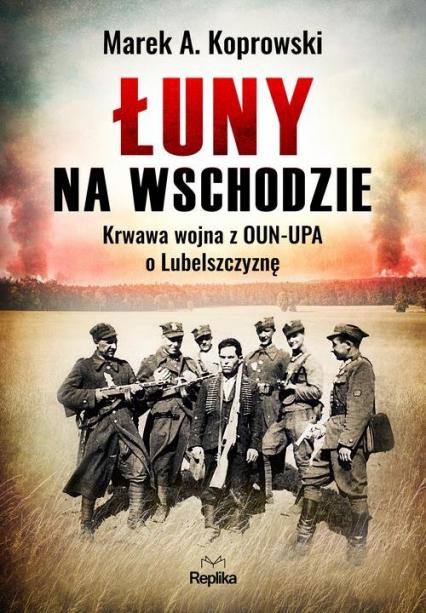 Łuny na Wschodzie Wojna z OUN-UPA o Lubelszczyznę - Koprowski Marek A.   okładka
