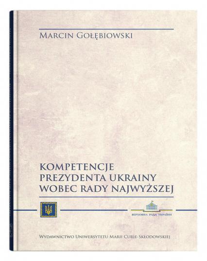 Kompetencje Prezydenta Ukrainy wobec Rady Najwyższej - Marcin Gołębiowski | okładka