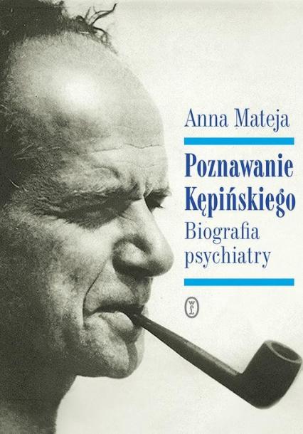 Poznawanie Kępińskiego Biografia psychiatry - Anna Mateja | okładka