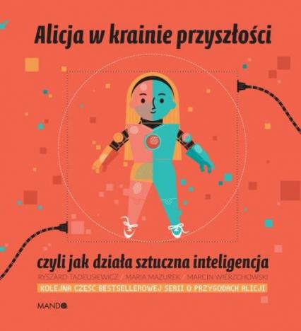Alicja w krainie przyszłości czyli jak działa sztuczna inteligencja - Mazurek Maria,Tadeusiewicz Ryszard   okładka