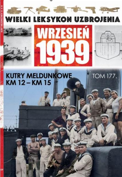 Wielki Leksykon Uzbrojenia Wrzesień 1939 t.177 /K/ Kutry meldunkowe KM12 KM15 - zbiorowe opracowanie | okładka