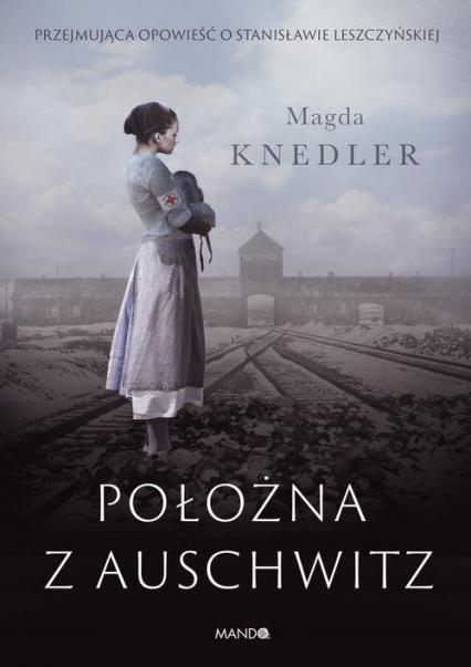 Położna z Auschwitz Przejmująca opowieść o Stanisławie Leszczyńskiej - Magda Knedler | okładka