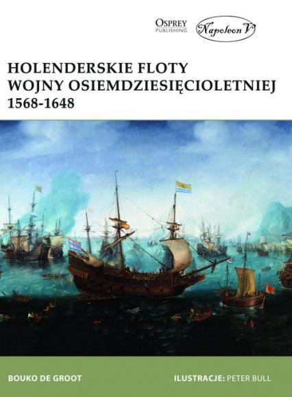 Holenderskie floty Wojny Osiemdziesięcioletniej 1568-1648 - Bouko de Groot | okładka