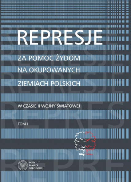 Represje za pomoc Żydom na okupowanych ziemiach polskich w czasie II wony światowej Tom 1 - Grądzka-Rejak Martyna, Namysło Aleksandra | okładka