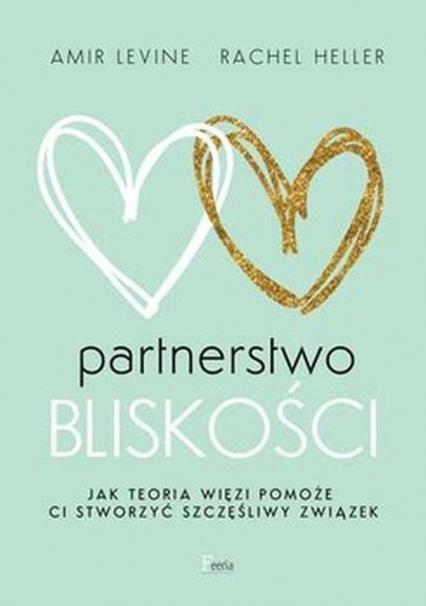Partnerstwo bliskości Jak teoria więzi pomoże ci stworzyć szczęśliwy związek - Levine Amir, Heller Rachel | okładka