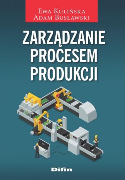 Zarządzanie procesem produkcji - Kulińska Ewa, Busławski Adam | okładka