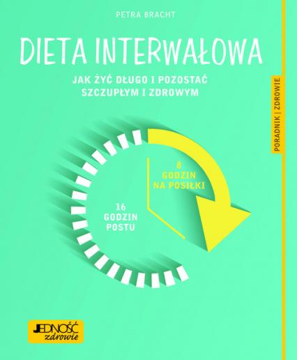 Dieta interwałowa Jak żyć długo i pozostać szczupłym i zdrowym Poradnik zdrowie - Dr Petra Bracht, Konsultacja medyczna: lek. med. Katarzyna Nowak | okładka