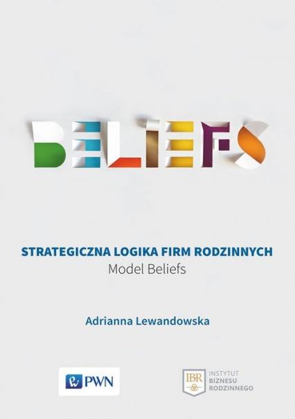 Strategiczna logika firm rodzinnych Model BELIEFS - Adrianna Lewandowska | okładka