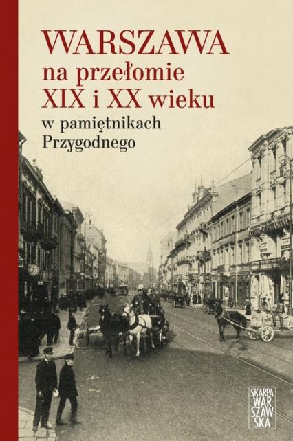 Warszawa na przełomie XIX i XX wieku w pamiętnikach Przygodnego - Przygodny Anonim | okładka