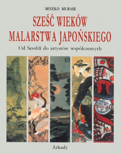Sześć wieków malarstwa japońskiego Od Sesshu do artystów współczesnych - Miyeko Murase | okładka