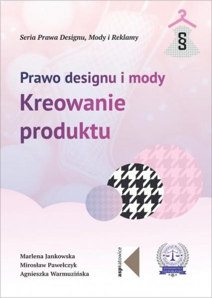 Prawo designu i mody Kreowanie produktu - Jankowska Marlena, Pawełczyk Mirosław, Warmuzińska Agnieszka   okładka