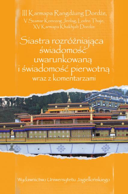 Siastra rozróżniająca świadomość uwarunkowaną i świadomość pierwotną wraz z komentarzami Przekład, wstęp, opracowanie, edycje oryginałów: Artur Przybysławski - III Karmapa Rangdźung Dordźe, V Szamar Konczog Jenlag, Lodro Thaje, XV Karmapa Khakhjab Dordźe | okładka