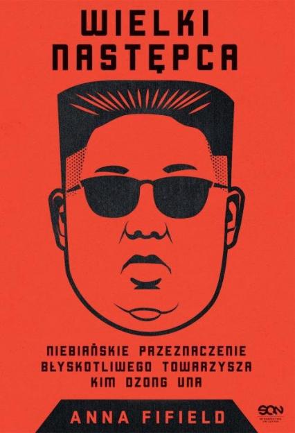 Wielki Następca Niebiańskie przeznaczenie błyskotliwego towarzysza Kim Dzong Una - Anna Fifield | okładka