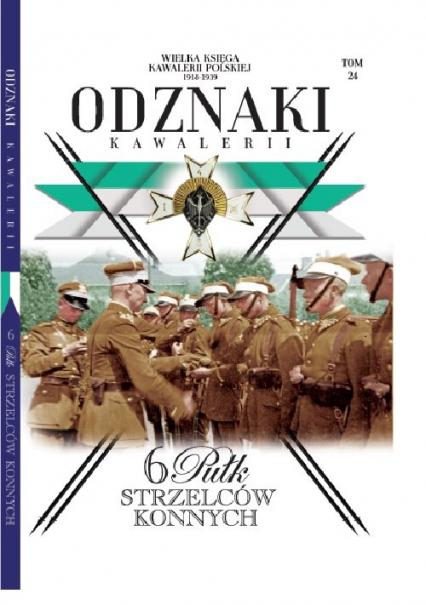 Wielka Księga Kawalerii Polskiej Odznaki Kawalerii Tom 24 6 pułk Strzelców Konnych - zbiorowe opracowanie | okładka
