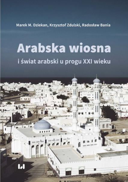 Arabska Wiosna i świat arabski u progu XXI wieku - Dziekan Marek M., Zdulski Krzysztof, Bania Radosław   okładka