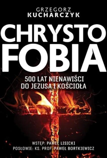 Chrystofobia 500 lat nienawiści do Jezusa i Kościoła - Grzegorz Kucharczyk | okładka