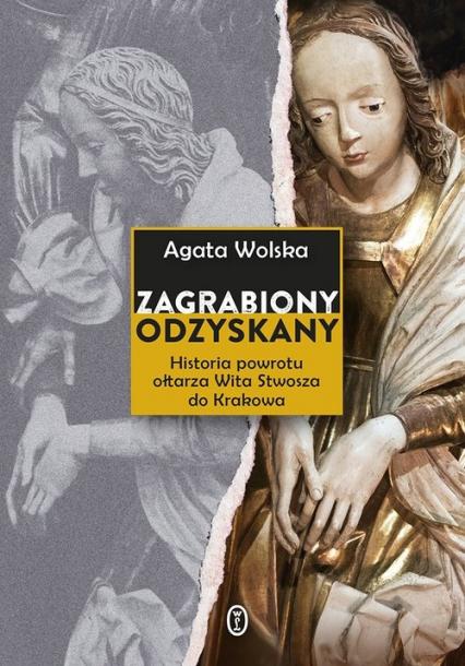 Zagrabiony, odzyskany Historia powrotu ołtarza Wita Stwosza do Krakowa - Agata Wolska   okładka