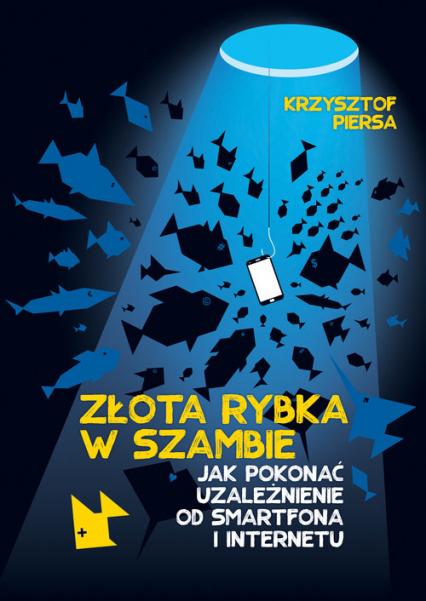 Złota rybka w szambie Jak pokonać uzależnienie od smartfona i internetu - Krzysztof Piersa | okładka