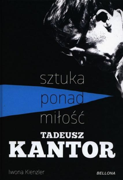 Tadeusz Kantor Sztuka ponad miłość - Iwona Kienzler | okładka
