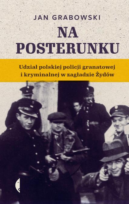 Na posterunku Udział polskiej policji granatowej i kryminalnej w Zagładzie Żydów - Jan Grabowski | okładka
