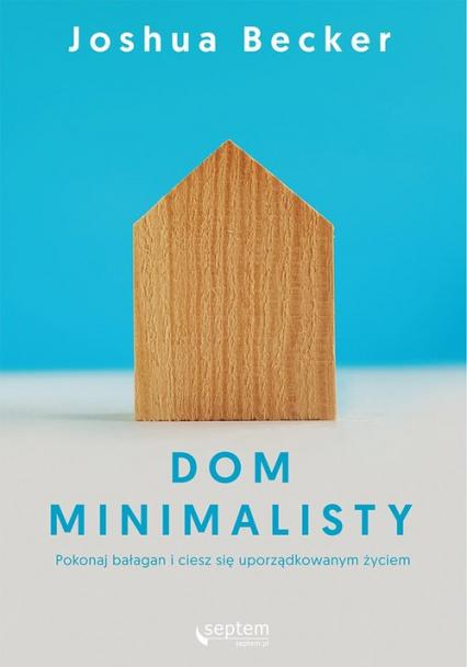 Dom minimalisty Pokonaj bałagan i ciesz się uporządkowanym życiem - Joshua Becker | okładka