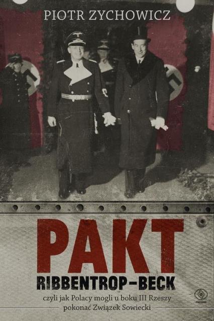 Pakt Ribbentrop-Beck czyli jak Polacy mogli u boku III Rzeszy pokonać Związek Sowiecki - Piotr Zychowicz | okładka