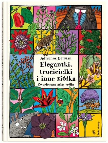 Elegantki trucicielki i inne ziółka Zwariowany atlas roślin - Adrienne Barman | okładka