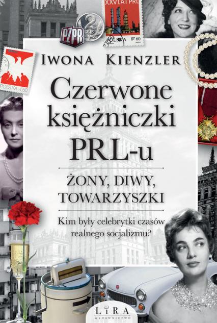 Czerwone księżniczki PRL-u Żony, diwy, towarzyszki. Kim były celebrytki czasów realnego socjalizmu? - Iwona Kienzler | okładka