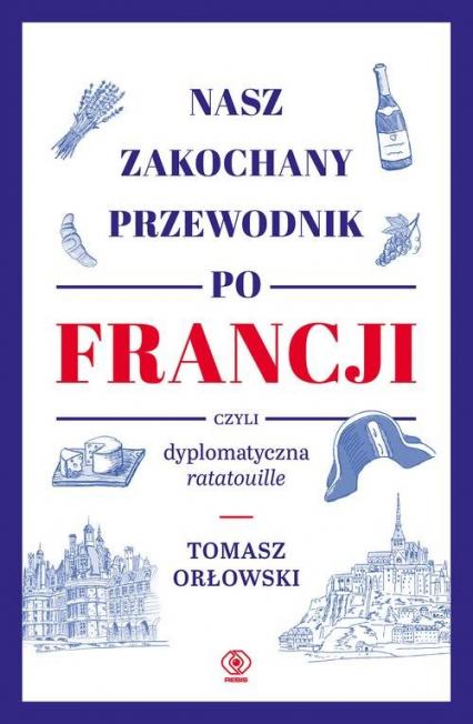 Nasz zakochany przewodnik po Francji czyli dyplomatyczna ratatouille - Tomasz Orłowski | okładka